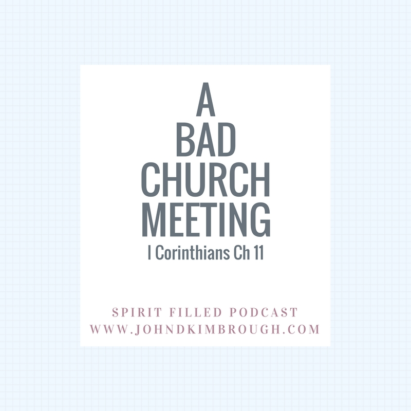 I Corinthians Chapter 11 A Bad Church Meeting - Spirit Filled Podcast Episode 64