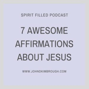 7 AWESOME AFFIRMATIONS ABOUT JESUS - Spirit Filled Podcast Episode 68, John D Kimbrough