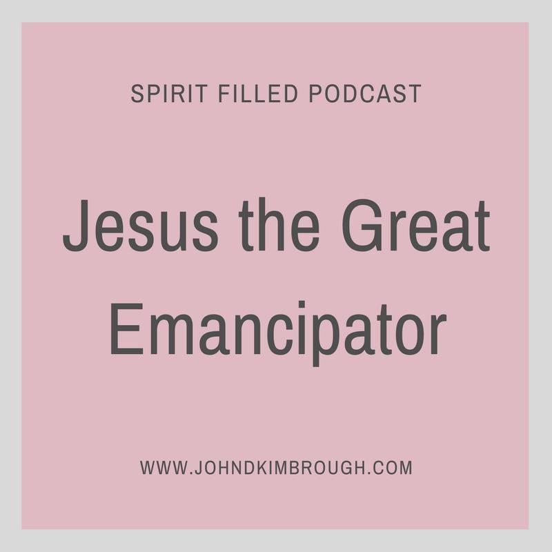 Jesus the Great Emancipator - Spirit Filled Podcast Episode 72