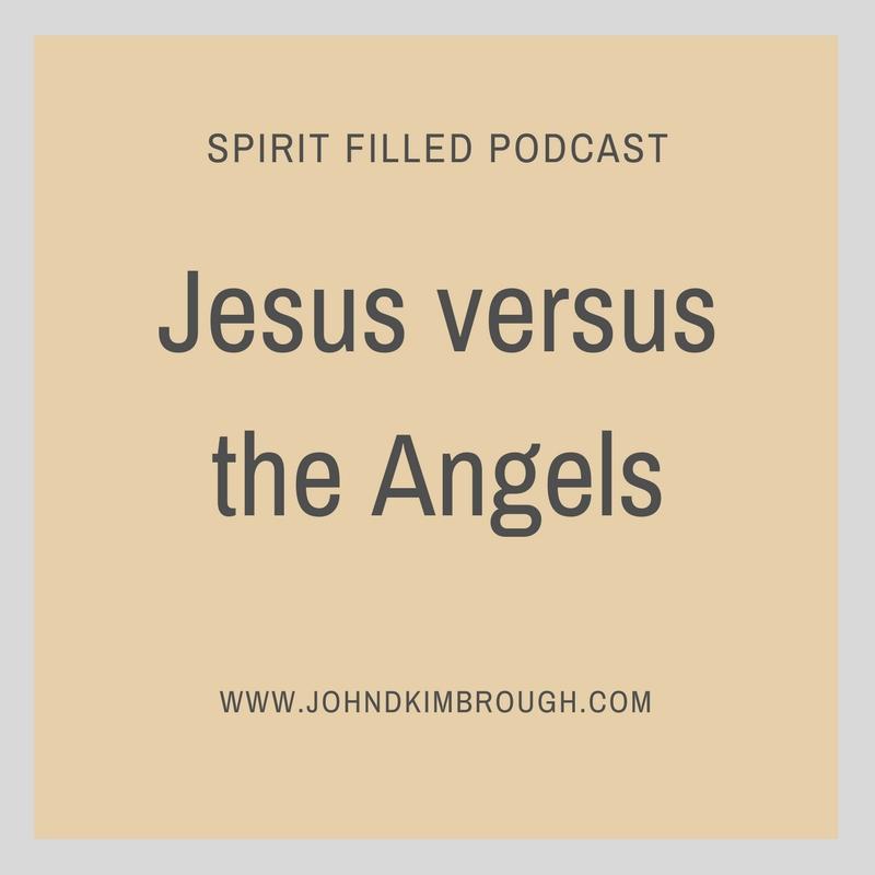 Jesus versus the Angels - Spirit Filled Podcast Episode 69