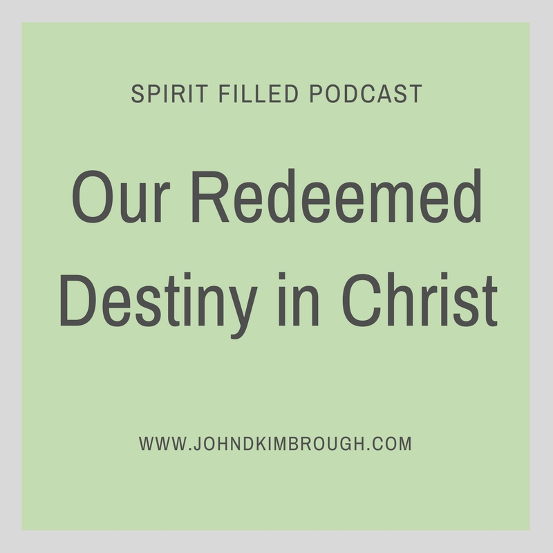 Our Redeemed Destiny in Christ- Spirit Filled Podcast Episode 70