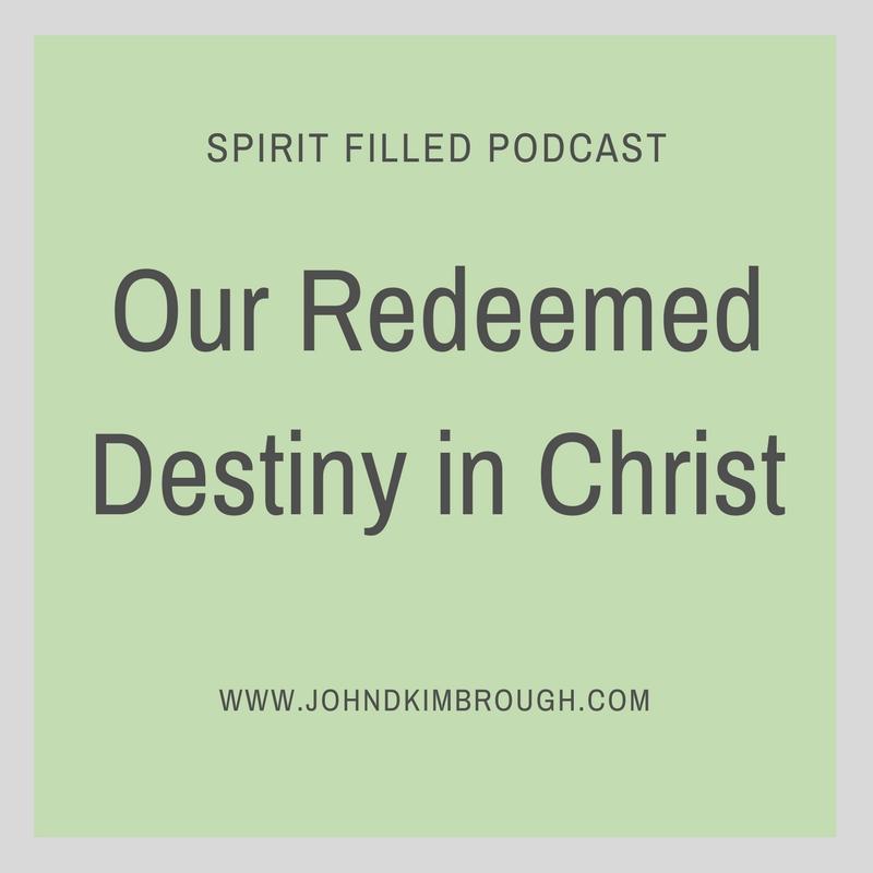 Our Redeemed Destiny in Christ- Spirit Filled Podcast Episode 70