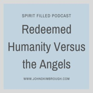 Redeemed Humanity Versus the Angels, Spirit Filled Podcast, Bible Study