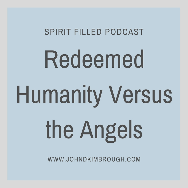 Redeemed Humanity Versus the Angels - Spirit Filled Podcast Episode 71