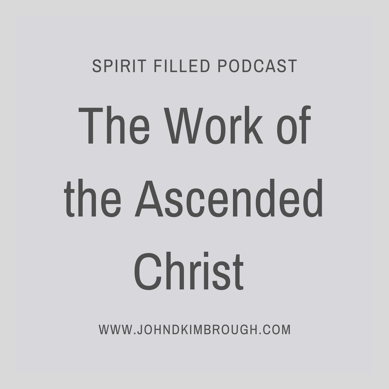 The Work of the Ascended Christ – Spirit Filled Podcast Episode 81
