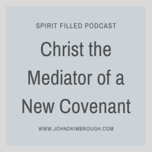 Christ the Mediator of a New Covenant, Spirit Filled Podcast. Bible Study