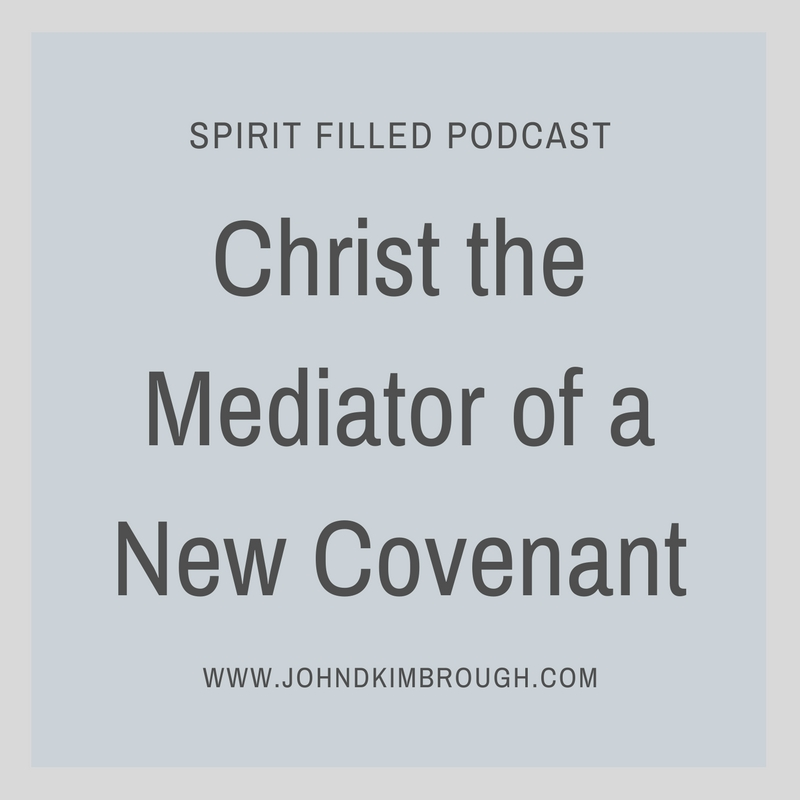Christ the Mediator of a New Covenant – Spirit Filled Podcast Episode 82