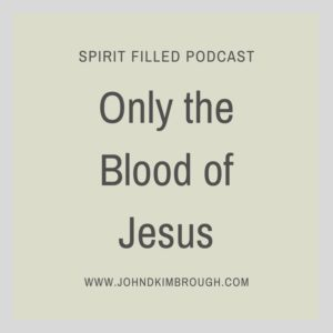 only the blood of Jesus, spirit filled podcast