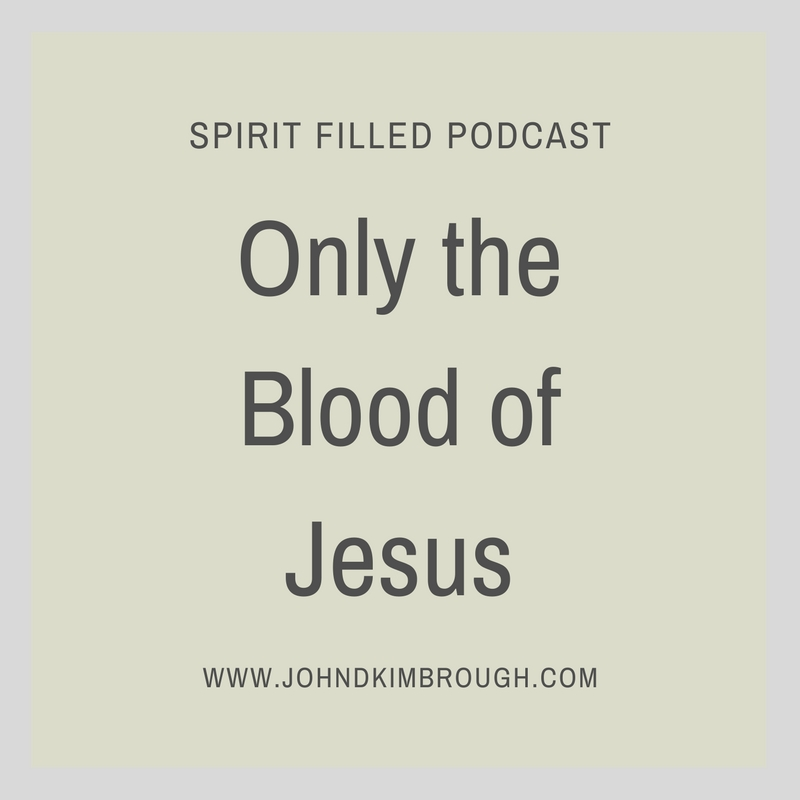Only the Blood of Jesus - Spirit Filled Podcast Episode 84