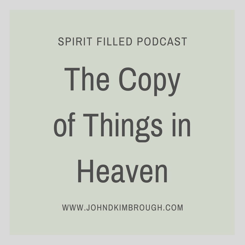 The Copy of Things in Heaven – Spirit Filled Podcast Episode 83