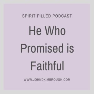 He Who Promised is Faithful, John D Kimbrough, Spirit Filled Podcast