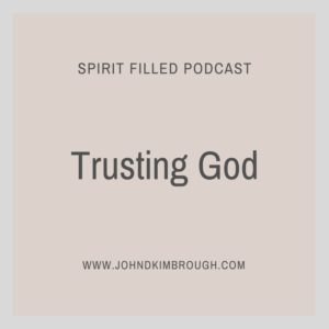 Trusting God, Hebrews, spirit filled podcast, John D Kimbrough
