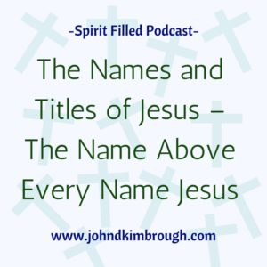 The Names and Titles of Jesus – The Name Above Every Name Jesus, Spirit Filled Podcast, Bible Study