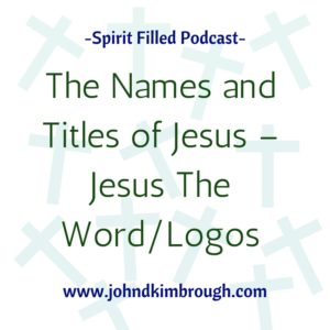 The Names and Titles of Jesus – Jesus The Word/Logos, spirit filled podcast