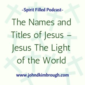 The Names and Titles of Jesus - Jesus the Light of the World, Spirit Filled Podcast, Bible Study