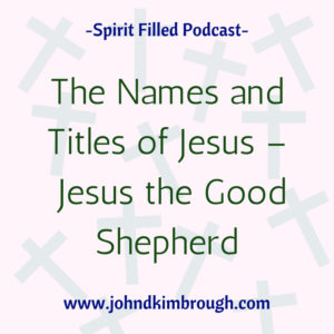 The Names and Titles of Jesus -The Good Shepherd, Spirit Filled Podcast