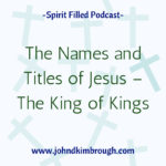 The Names and Titles of Jesus -The King of Kings, spirit filled, podcast