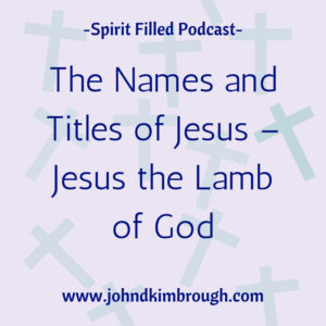 The Names and Titles of Jesus - Jesus he Lamb of God, Bible Study, podcast, Spirit Filled
